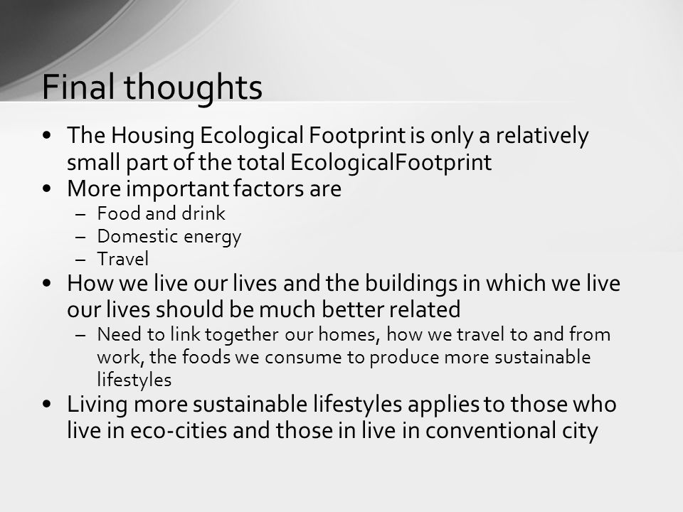 The Housing Ecological Footprint is only a relatively small part of the total EcologicalFootprint More important factors are –Food and drink –Domestic