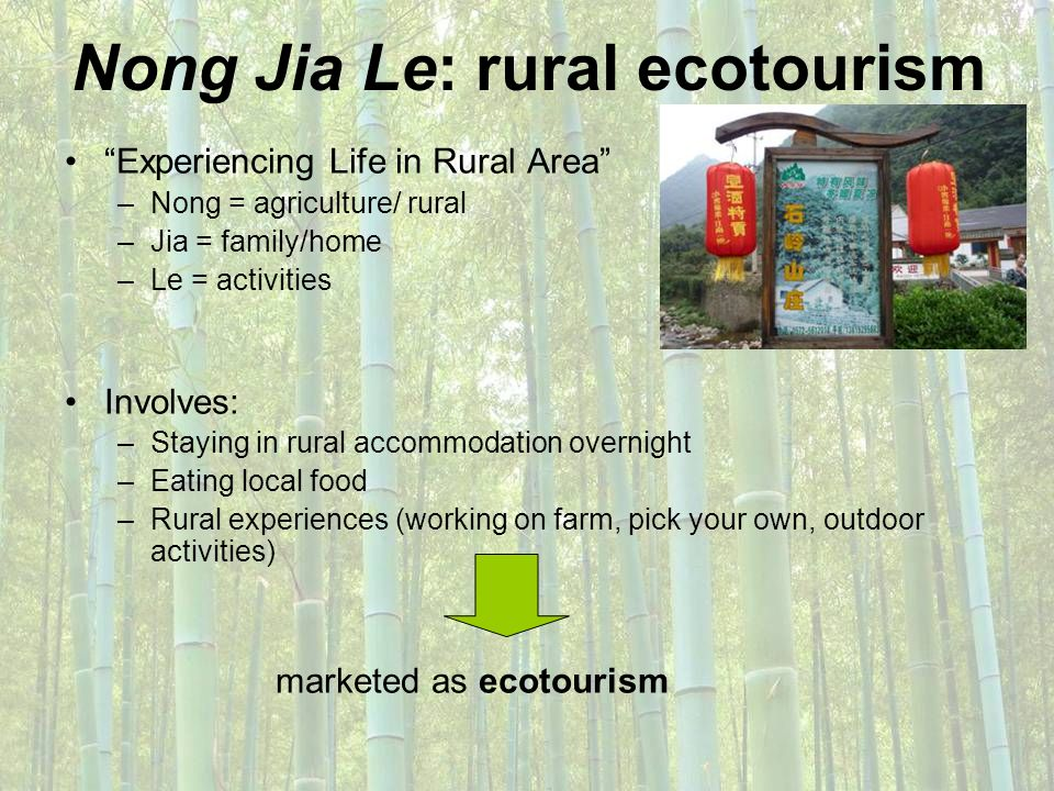 Nong Jia Le: rural ecotourism Experiencing Life in Rural Area –Nong = agriculture/ rural –Jia = family/home –Le = activities Involves: –Staying in rur