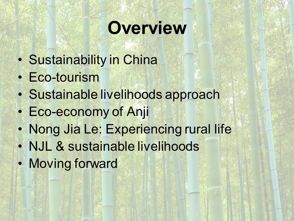 Overview Sustainability in China Eco-tourism Sustainable livelihoods approach Eco-economy of Anji Nong Jia Le: Experiencing rural life NJL & sustainab
