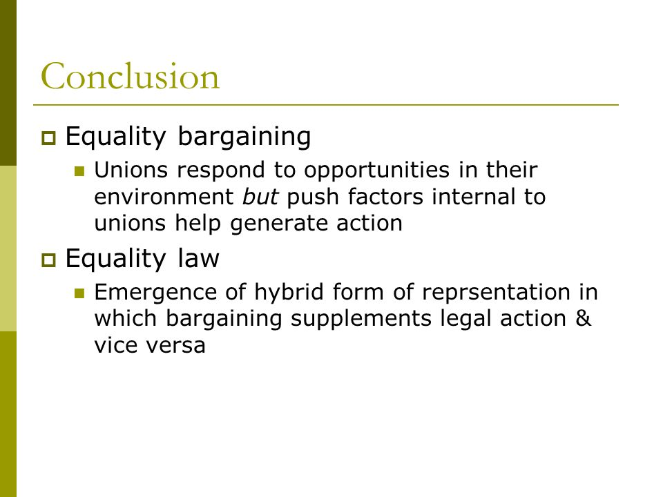 Conclusion Equality bargaining Unions respond to opportunities in their environment but push factors internal to unions help generate action Equality law Emergence of hybrid form of reprsentation in which bargaining supplements legal action & vice versa