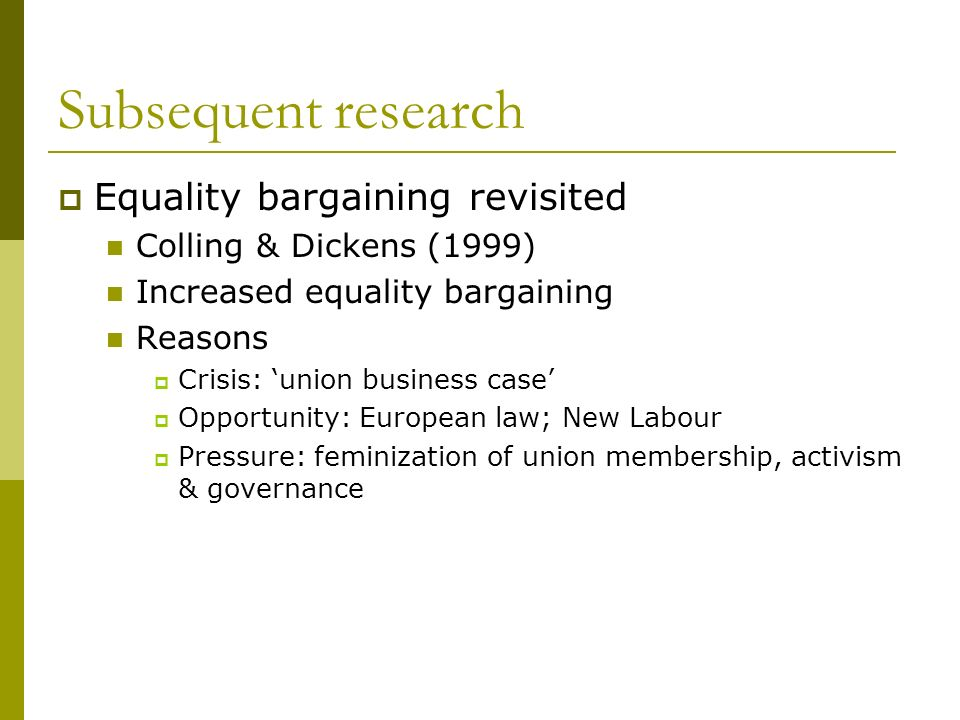 Subsequent research Equality bargaining revisited Colling & Dickens (1999) Increased equality bargaining Reasons Crisis: union business case Opportunity: European law; New Labour Pressure: feminization of union membership, activism & governance