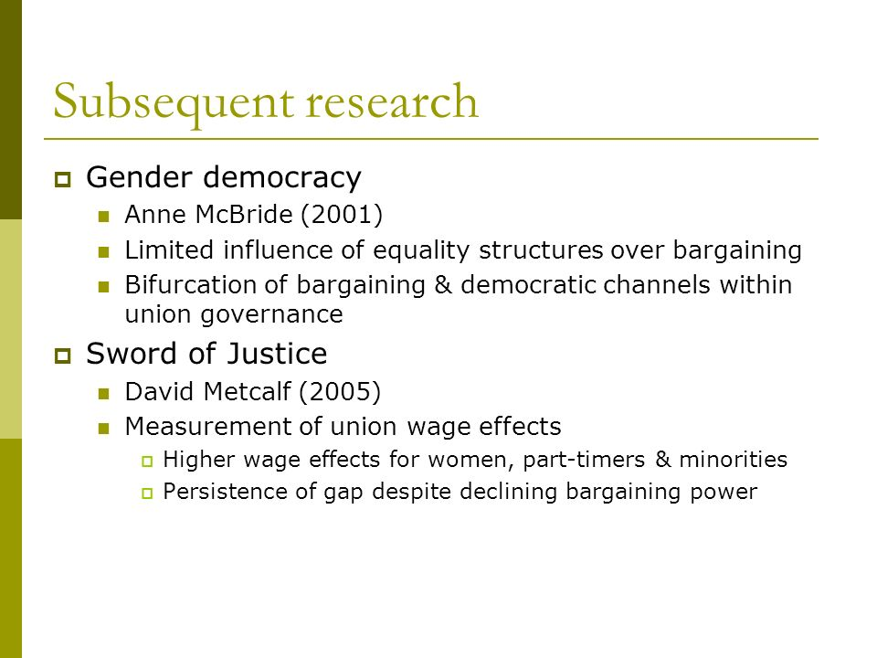 Subsequent research Gender democracy Anne McBride (2001) Limited influence of equality structures over bargaining Bifurcation of bargaining & democratic channels within union governance Sword of Justice David Metcalf (2005) Measurement of union wage effects Higher wage effects for women, part-timers & minorities Persistence of gap despite declining bargaining power