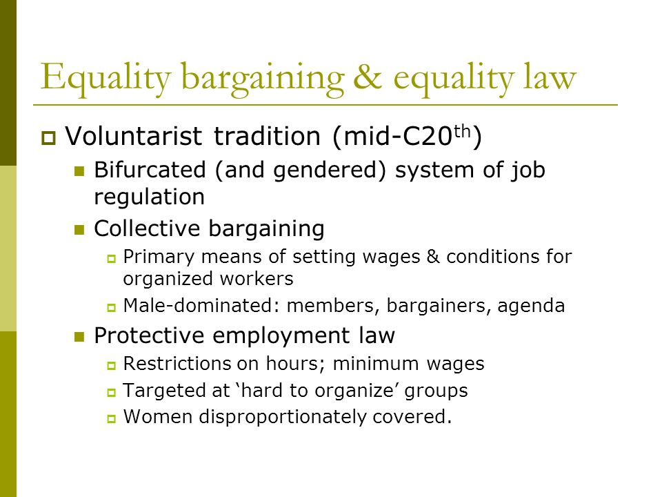 Equality bargaining & equality law Voluntarist tradition (mid-C20 th ) Bifurcated (and gendered) system of job regulation Collective bargaining Primary means of setting wages & conditions for organized workers Male-dominated: members, bargainers, agenda Protective employment law Restrictions on hours; minimum wages Targeted at hard to organize groups Women disproportionately covered.