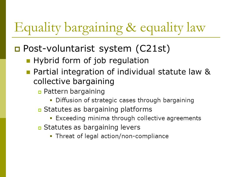Equality bargaining & equality law Post-voluntarist system (C21st) Hybrid form of job regulation Partial integration of individual statute law & collective bargaining Pattern bargaining Diffusion of strategic cases through bargaining Statutes as bargaining platforms Exceeding minima through collective agreements Statutes as bargaining levers Threat of legal action/non-compliance