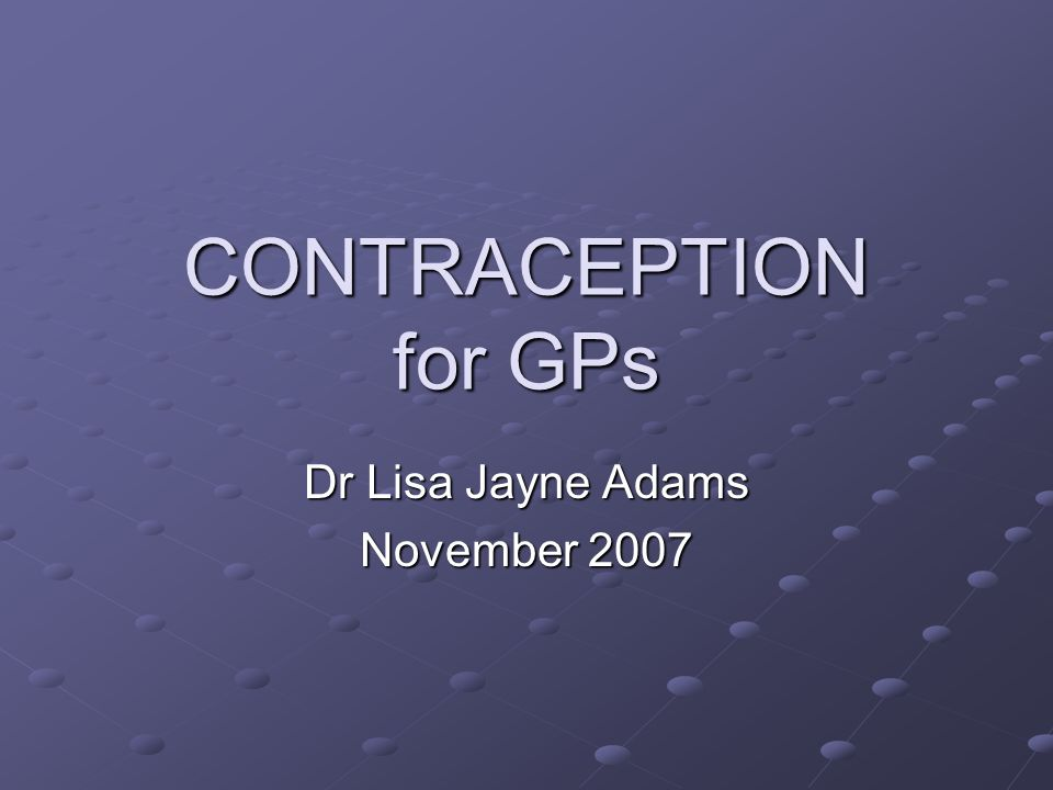 CONTRACEPTION for GPs Dr Lisa Jayne Adams November 2007