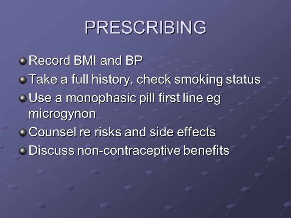 PRESCRIBING Record BMI and BP Take a full history, check smoking status Use a monophasic pill first line eg microgynon Counsel re risks and side effec