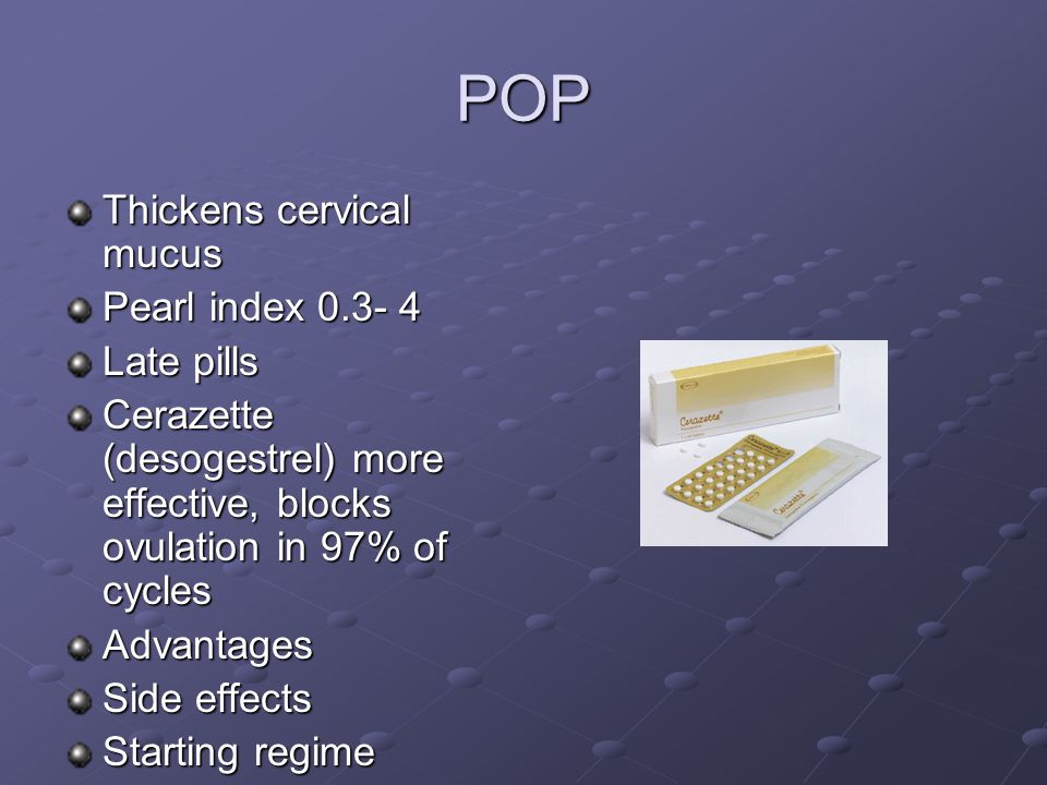 POP Thickens cervical mucus Pearl index 0.3- 4 Late pills Cerazette (desogestrel) more effective, blocks ovulation in 97% of cycles Advantages Side ef