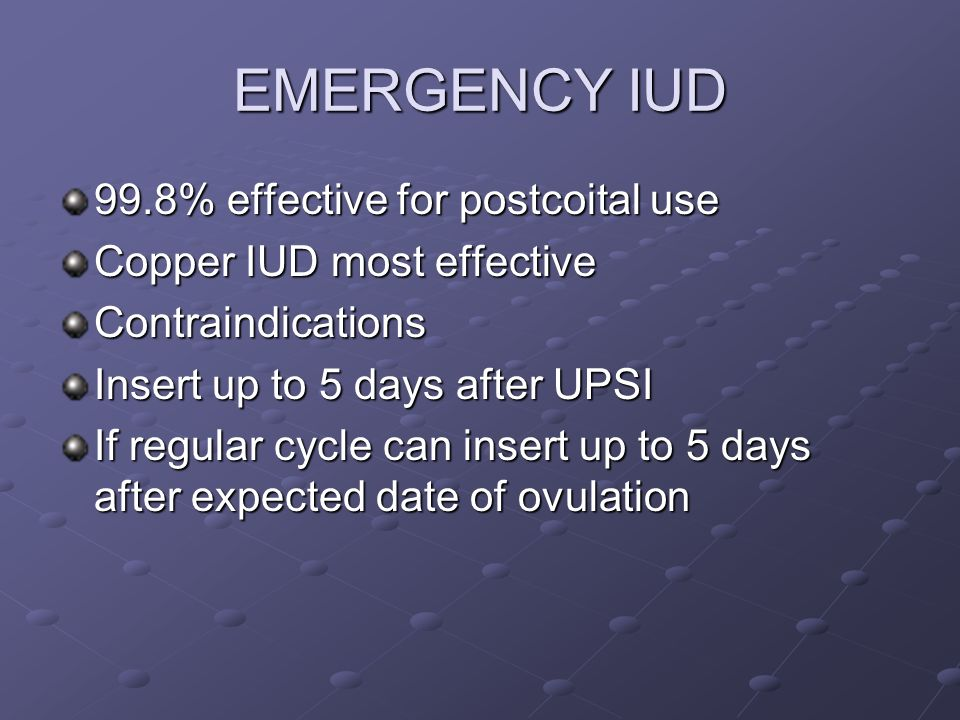 EMERGENCY IUD 99.8% effective for postcoital use Copper IUD most effective Contraindications Insert up to 5 days after UPSI If regular cycle can inser