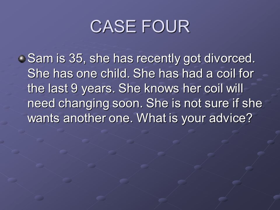 CASE FOUR Sam is 35, she has recently got divorced. She has one child. She has had a coil for the last 9 years. She knows her coil will need changing