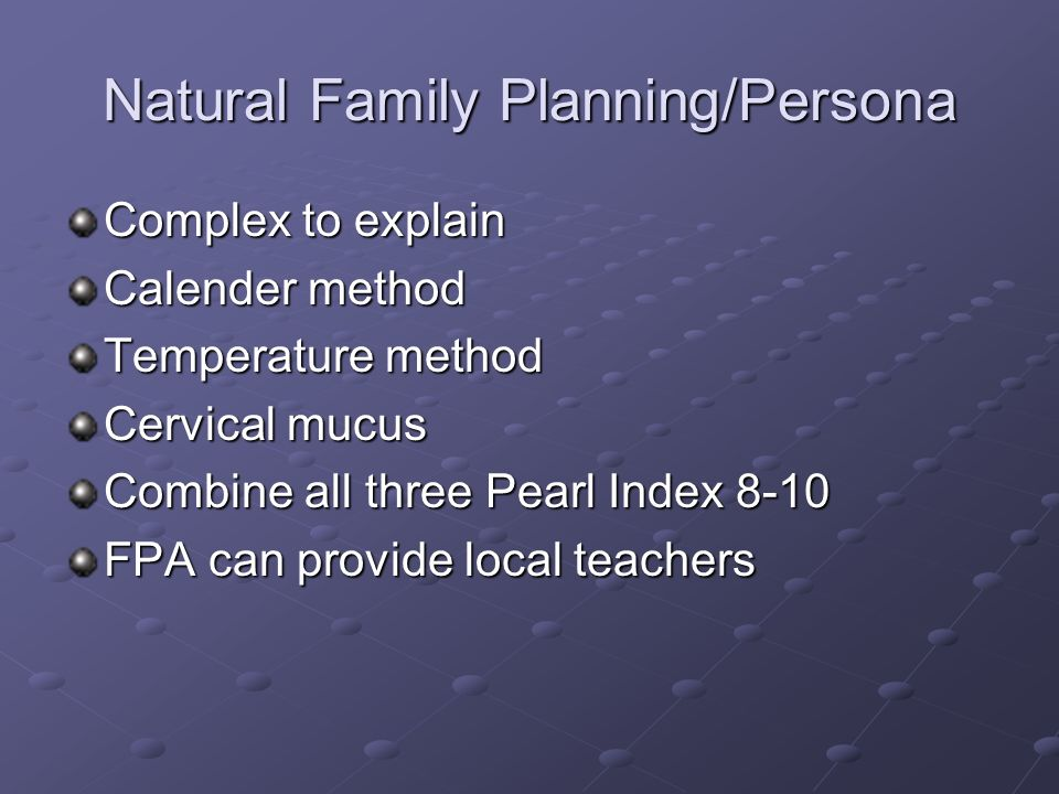 Natural Family Planning/Persona Complex to explain Calender method Temperature method Cervical mucus Combine all three Pearl Index 8-10 FPA can provid