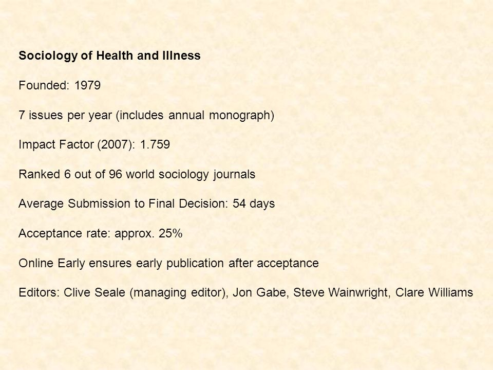 Sociology of Health and Illness Founded: issues per year (includes annual monograph) Impact Factor (2007): Ranked 6 out of 96 world sociology journals Average Submission to Final Decision: 54 days Acceptance rate: approx.
