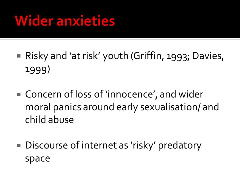 Risky and at risk youth (Griffin, 1993; Davies, 1999) Concern of loss of innocence, and wider moral panics around early sexualisation/ and child abuse Discourse of internet as risky predatory space