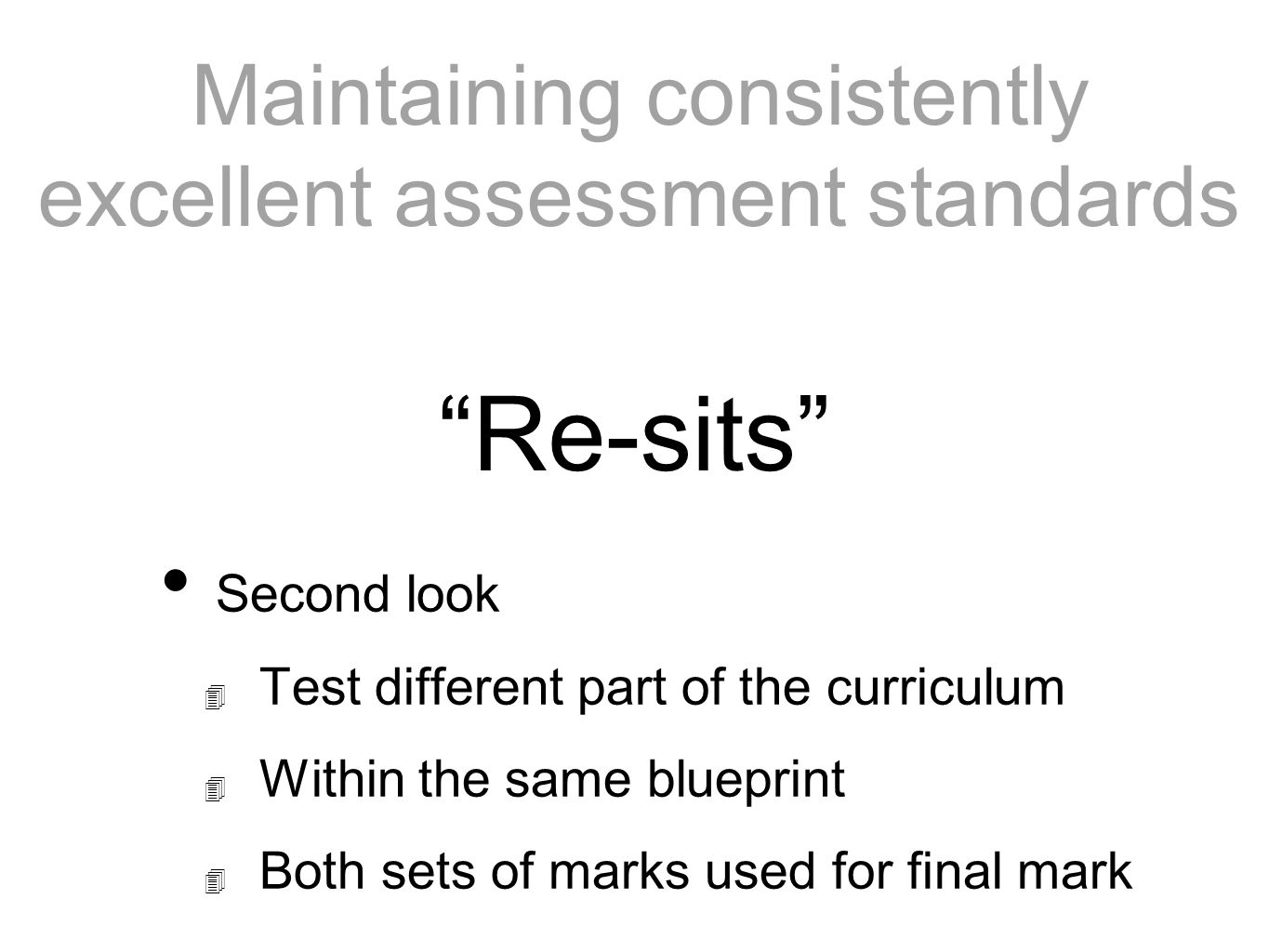 Maintaining consistently excellent assessment standards Second look Test different part of the curriculum Within the same blueprint Both sets of marks used for final mark Re-sits