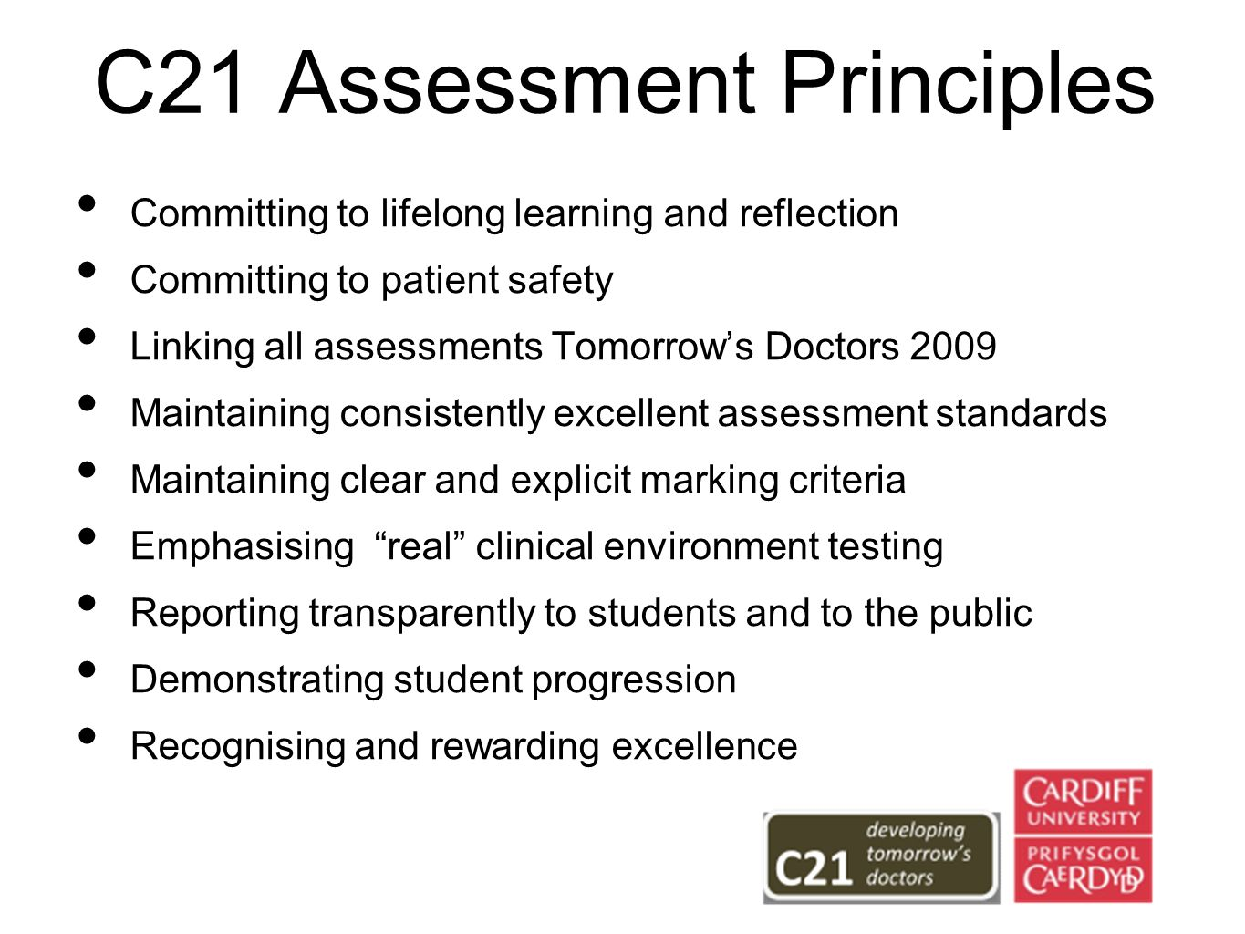 C21 Assessment Principles Committing to lifelong learning and reflection Committing to patient safety Linking all assessments Tomorrows Doctors 2009 Maintaining consistently excellent assessment standards Maintaining clear and explicit marking criteria Emphasising real clinical environment testing Reporting transparently to students and to the public Demonstrating student progression Recognising and rewarding excellence
