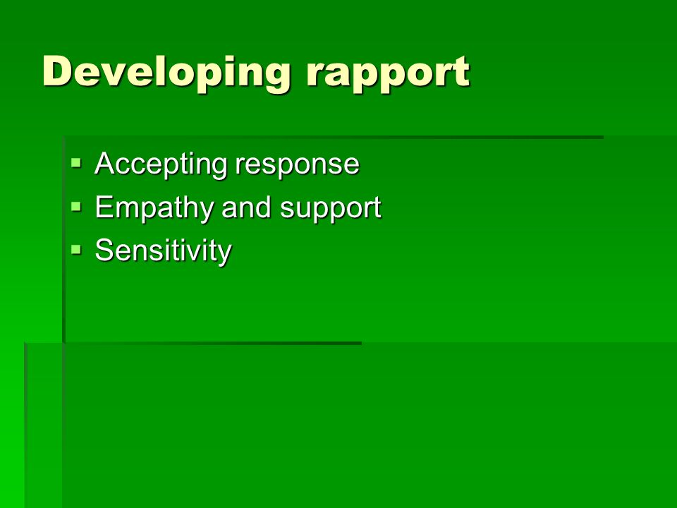 Developing rapport Accepting response Accepting response Empathy and support Empathy and support Sensitivity Sensitivity