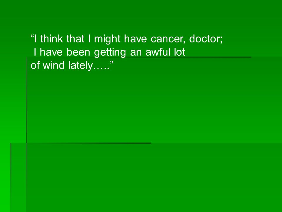 I think that I might have cancer, doctor; I have been getting an awful lot of wind lately…..