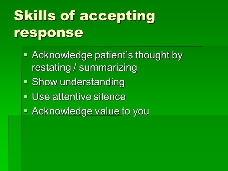 Skills of accepting response Acknowledge patients thought by restating / summarizing Acknowledge patients thought by restating / summarizing Show understanding Show understanding Use attentive silence Use attentive silence Acknowledge value to you Acknowledge value to you