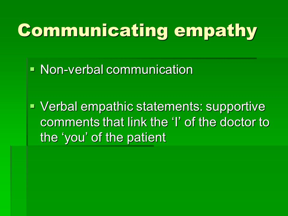 Communicating empathy Non-verbal communication Non-verbal communication Verbal empathic statements: supportive comments that link the I of the doctor to the you of the patient Verbal empathic statements: supportive comments that link the I of the doctor to the you of the patient