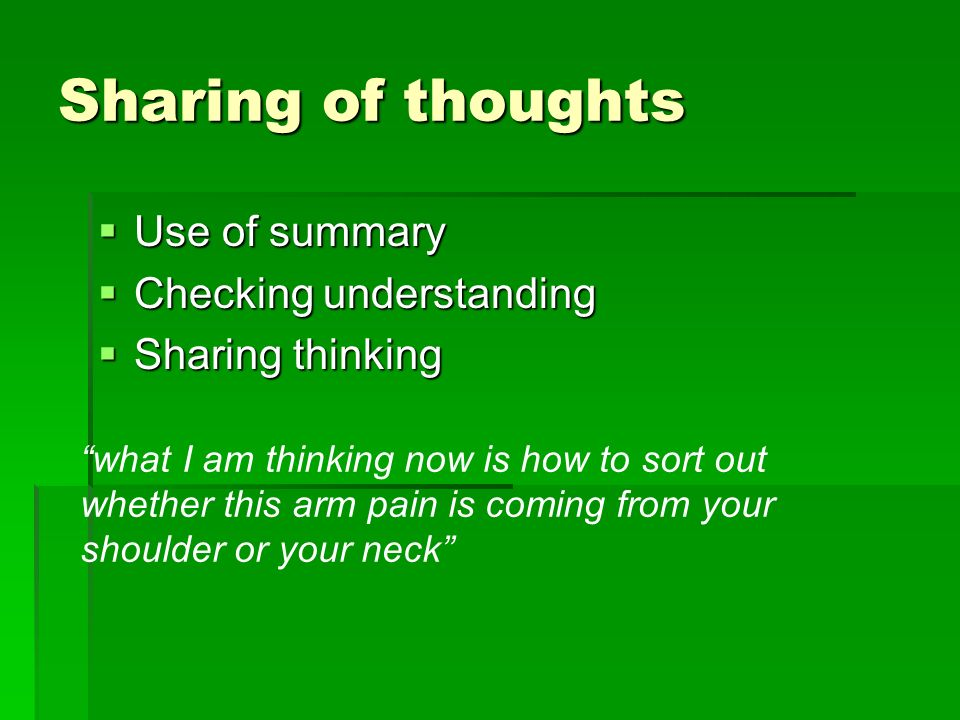 Sharing of thoughts Use of summary Use of summary Checking understanding Checking understanding Sharing thinking Sharing thinking what I am thinking now is how to sort out whether this arm pain is coming from your shoulder or your neck