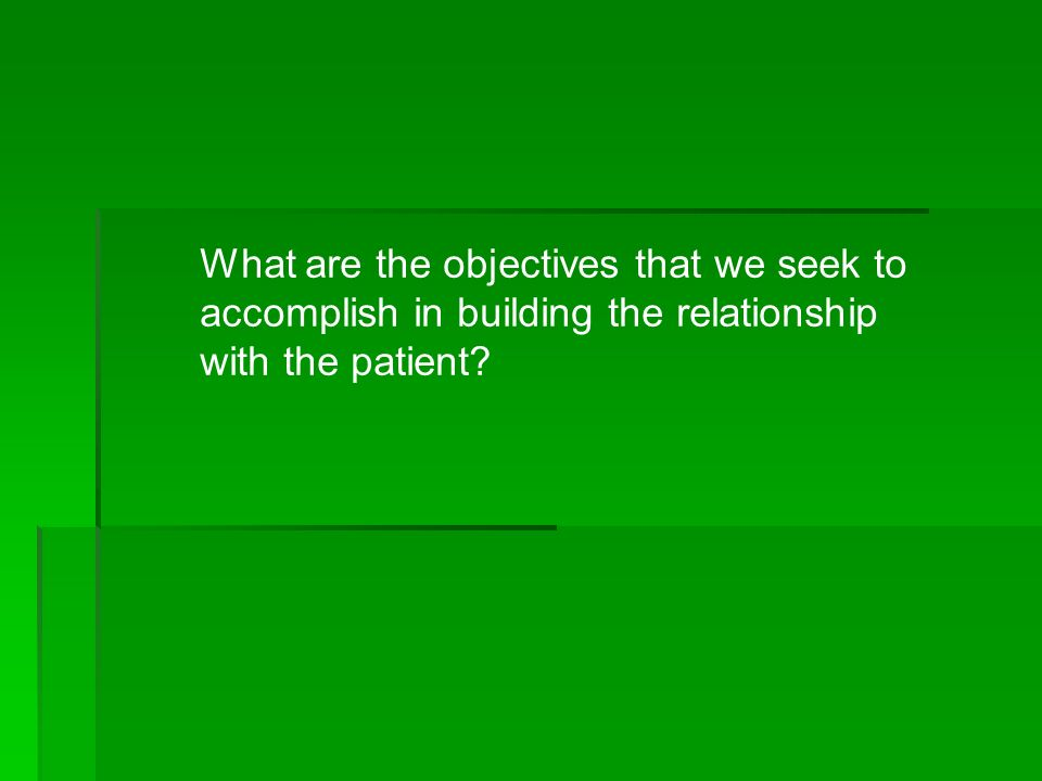 What are the objectives that we seek to accomplish in building the relationship with the patient