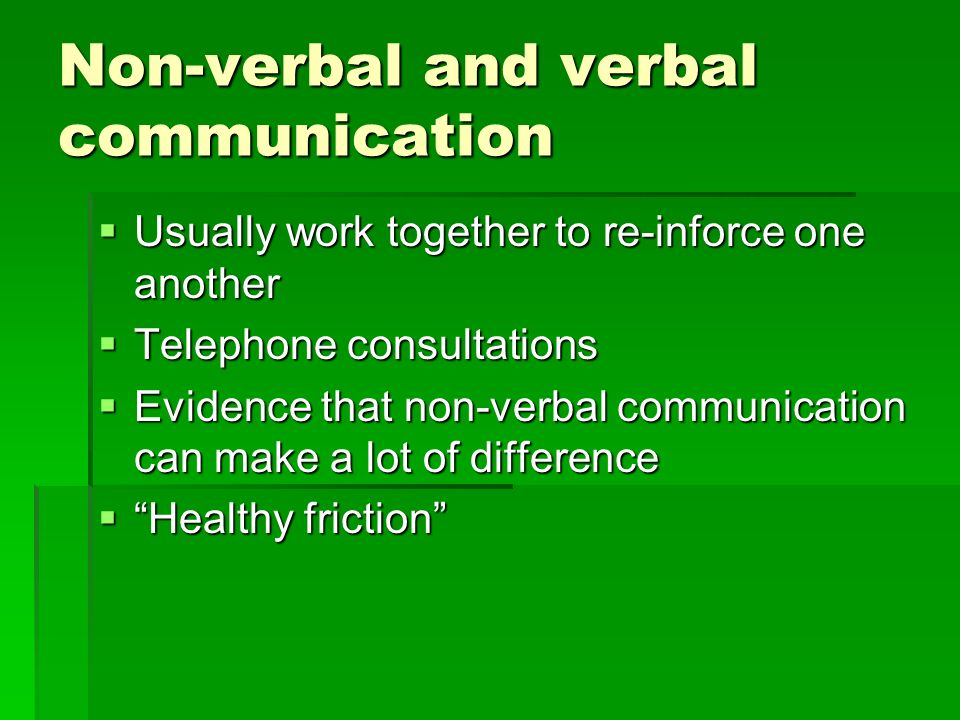 Non-verbal and verbal communication Usually work together to re-inforce one another Usually work together to re-inforce one another Telephone consultations Telephone consultations Evidence that non-verbal communication can make a lot of difference Evidence that non-verbal communication can make a lot of difference Healthy friction Healthy friction