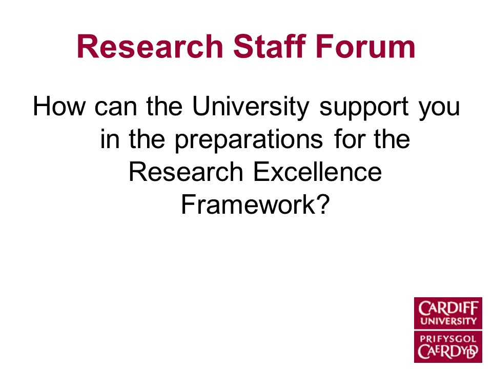 Research Staff Forum How can the University support you in the preparations for the Research Excellence Framework?