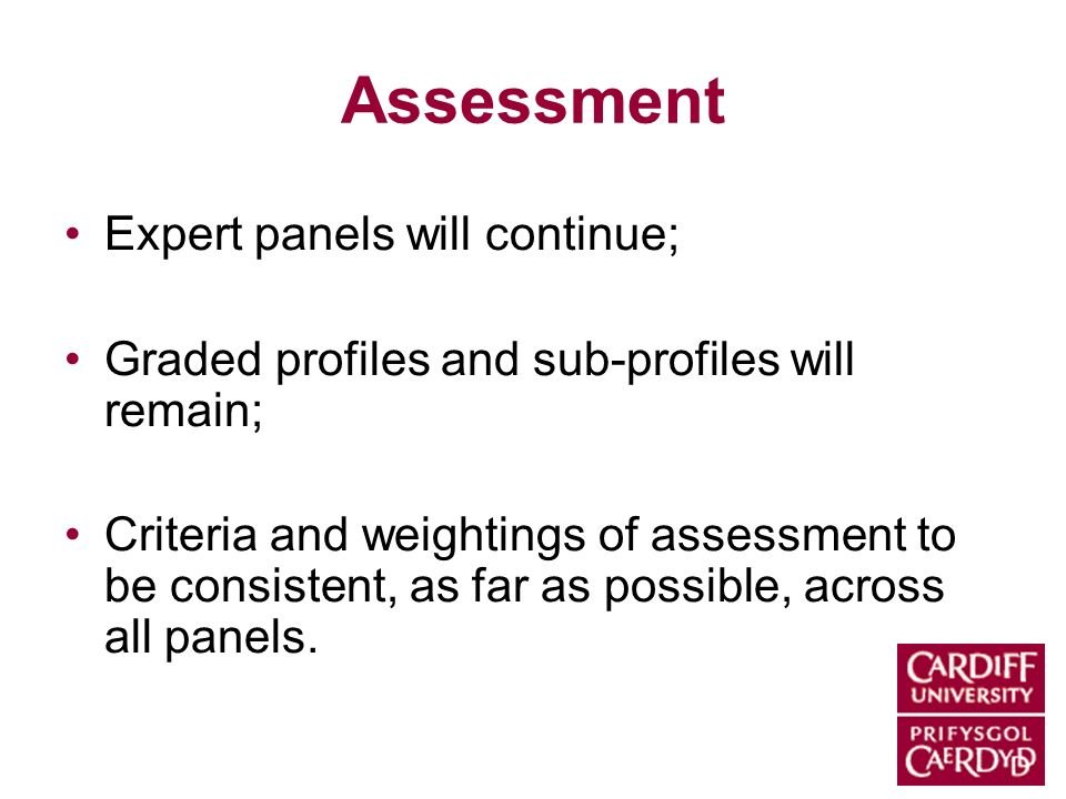 Assessment Expert panels will continue; Graded profiles and sub-profiles will remain; Criteria and weightings of assessment to be consistent, as far a
