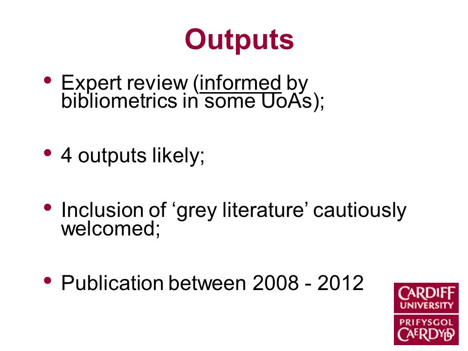 Outputs Expert review (informed by bibliometrics in some UoAs); 4 outputs likely; Inclusion of grey literature cautiously welcomed; Publication between 2008 - 2012