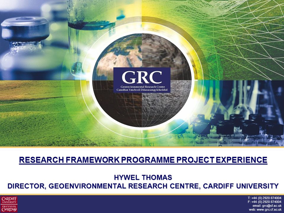 T: +44 (0) 2920 874004 F: +44 (0) 2920 874004 email: grc@cf.ac.uk web: www.grc.cf.ac.uk RESEARCH FRAMEWORK PROGRAMME PROJECT EXPERIENCE HYWEL THOMAS DIRECTOR, GEOENVIRONMENTAL RESEARCH CENTRE, CARDIFF UNIVERSITY