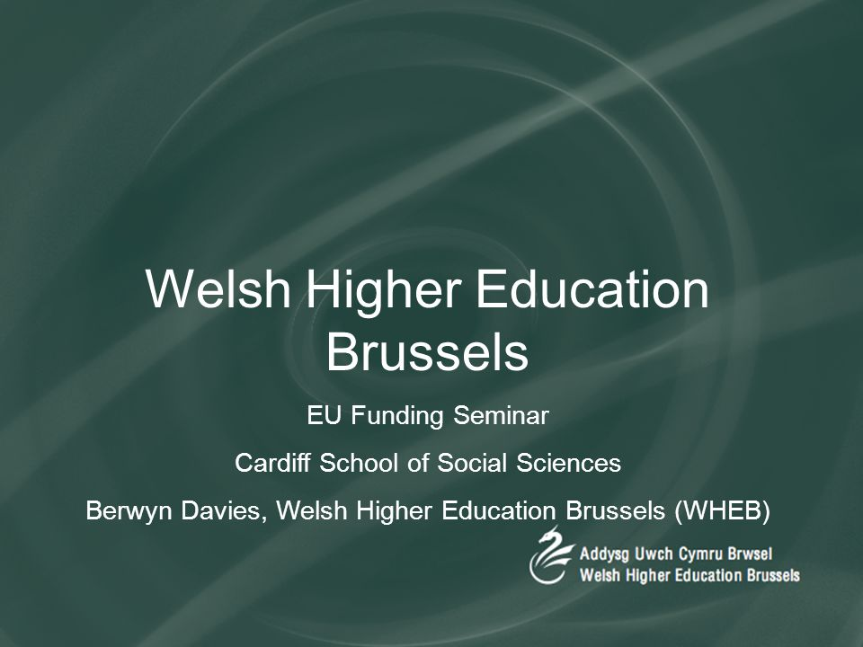 Welsh Higher Education Brussels EU Funding Seminar Cardiff School of Social Sciences Berwyn Davies, Welsh Higher Education Brussels (WHEB)