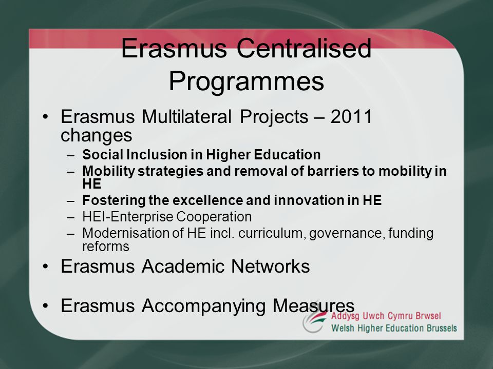 Erasmus Centralised Programmes Erasmus Multilateral Projects – 2011 changes –Social Inclusion in Higher Education –Mobility strategies and removal of