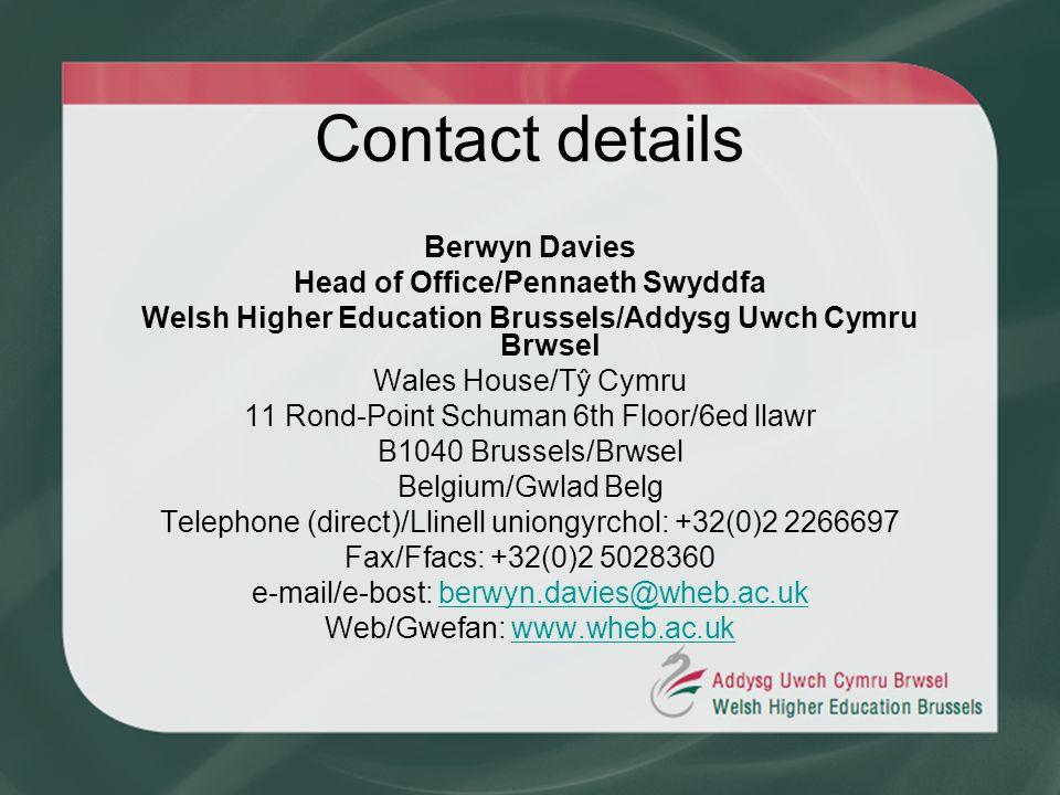 Contact details Berwyn Davies Head of Office/Pennaeth Swyddfa Welsh Higher Education Brussels/Addysg Uwch Cymru Brwsel Wales House/Tŷ Cymru 11 Rond-Point Schuman 6th Floor/6ed llawr B1040 Brussels/Brwsel Belgium/Gwlad Belg Telephone (direct)/Llinell uniongyrchol: +32(0)2 2266697 Fax/Ffacs: +32(0)2 5028360 e-mail/e-bost: berwyn.davies@wheb.ac.ukberwyn.davies@wheb.ac.uk Web/Gwefan: www.wheb.ac.ukwww.wheb.ac.uk