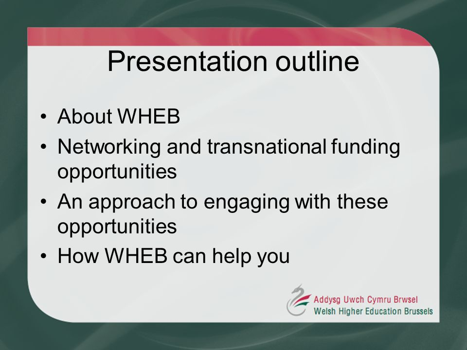 Presentation outline About WHEB Networking and transnational funding opportunities An approach to engaging with these opportunities How WHEB can help