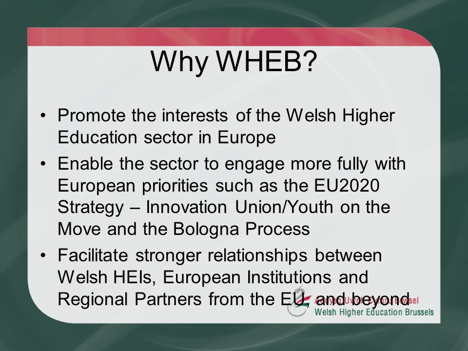 Why WHEB? Promote the interests of the Welsh Higher Education sector in Europe Enable the sector to engage more fully with European priorities such as