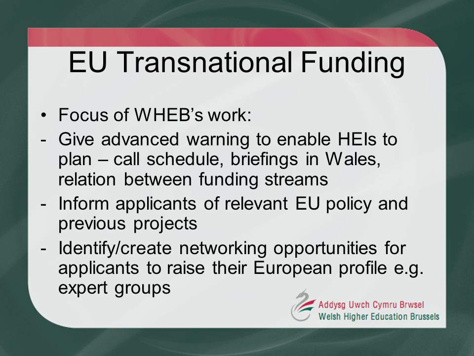 EU Transnational Funding Focus of WHEBs work: -Give advanced warning to enable HEIs to plan – call schedule, briefings in Wales, relation between fund