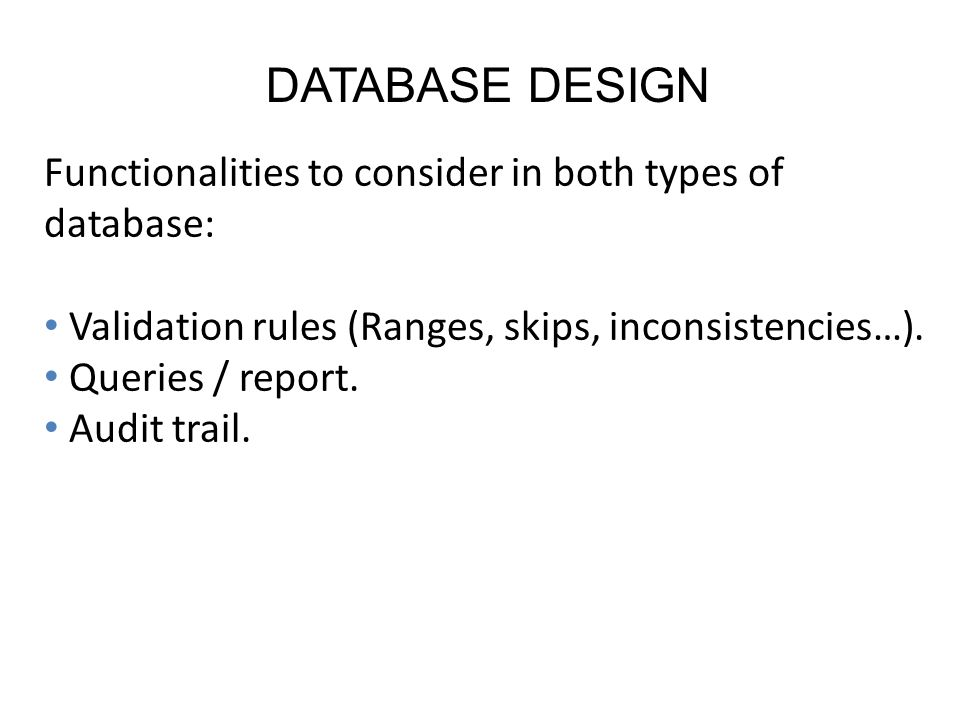DATABASE DESIGN Functionalities to consider in both types of database: Validation rules (Ranges, skips, inconsistencies…).