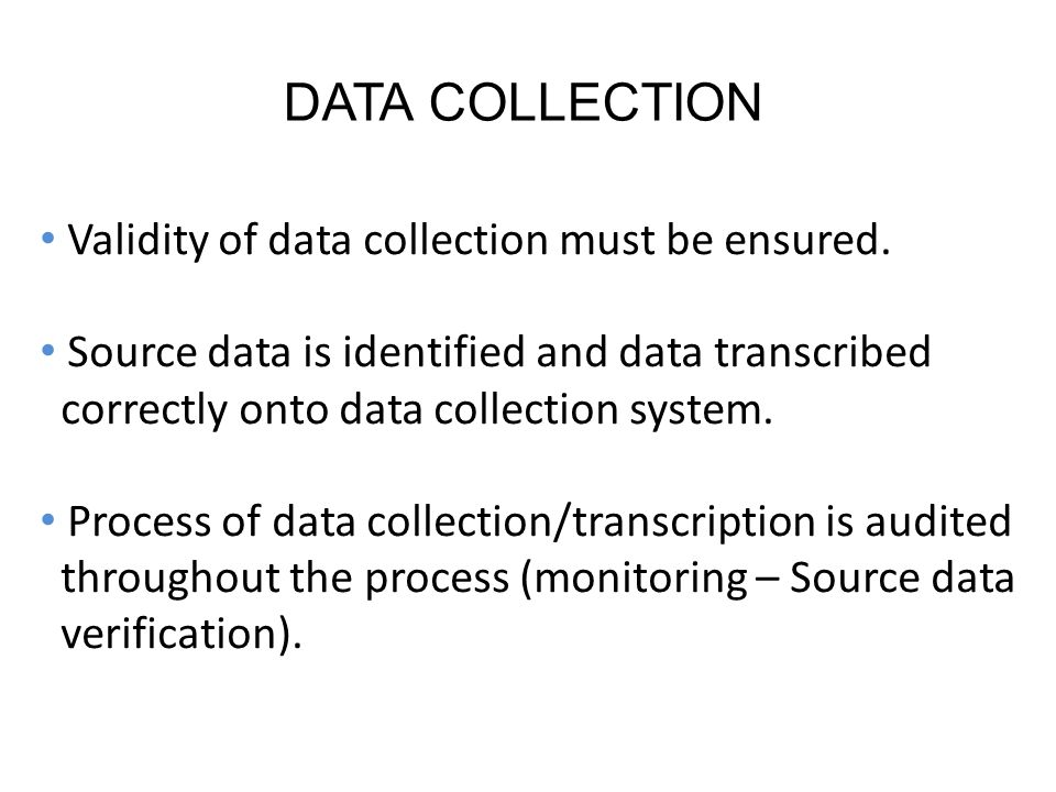 DATA COLLECTION Validity of data collection must be ensured.