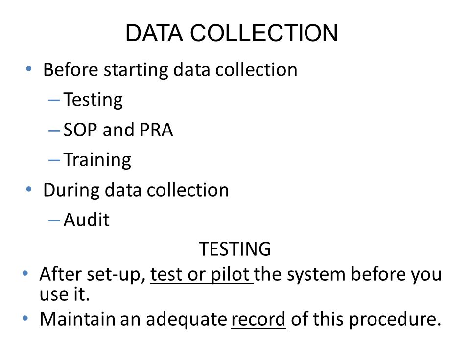 DATA COLLECTION TESTING After set-up, test or pilot the system before you use it.