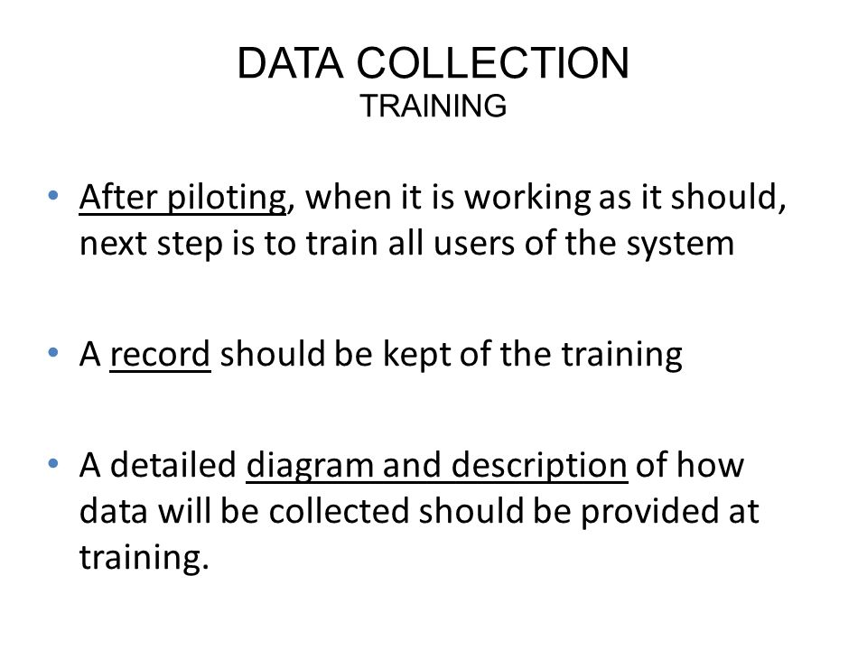 DATA COLLECTION TRAINING After piloting, when it is working as it should, next step is to train all users of the system A record should be kept of the training A detailed diagram and description of how data will be collected should be provided at training.