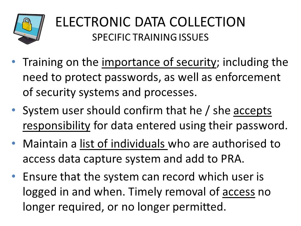 ELECTRONIC DATA COLLECTION SPECIFIC TRAINING ISSUES Training on the importance of security; including the need to protect passwords, as well as enforcement of security systems and processes.