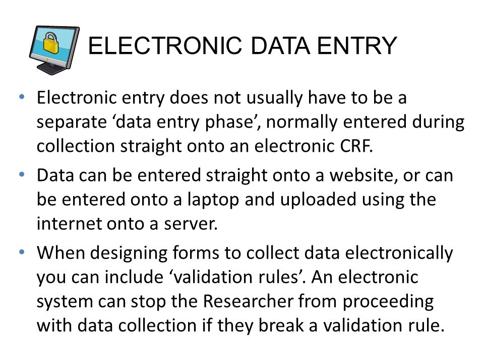 ELECTRONIC DATA ENTRY Electronic entry does not usually have to be a separate data entry phase, normally entered during collection straight onto an electronic CRF.