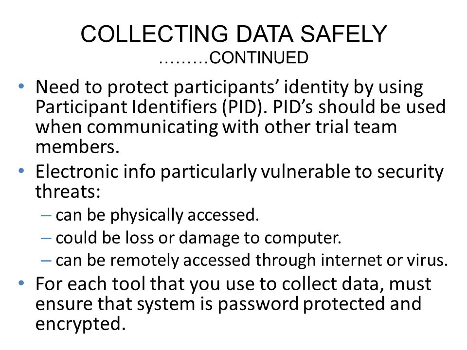 COLLECTING DATA SAFELY ………CONTINUED Need to protect participants identity by using Participant Identifiers (PID).