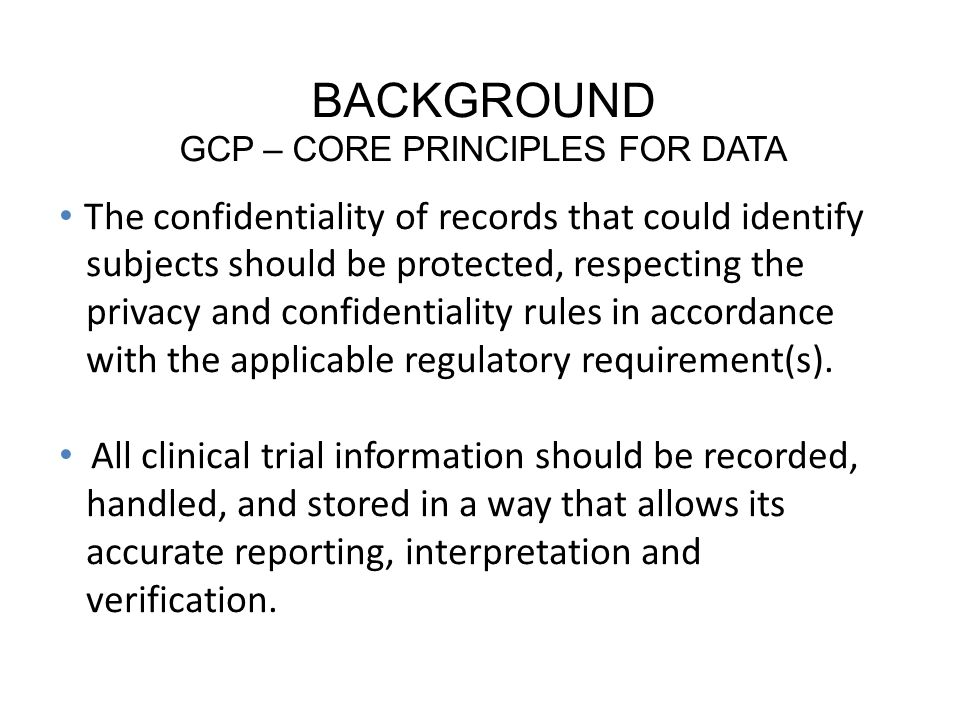 BACKGROUND GCP – CORE PRINCIPLES FOR DATA The confidentiality of records that could identify subjects should be protected, respecting the privacy and confidentiality rules in accordance with the applicable regulatory requirement(s).