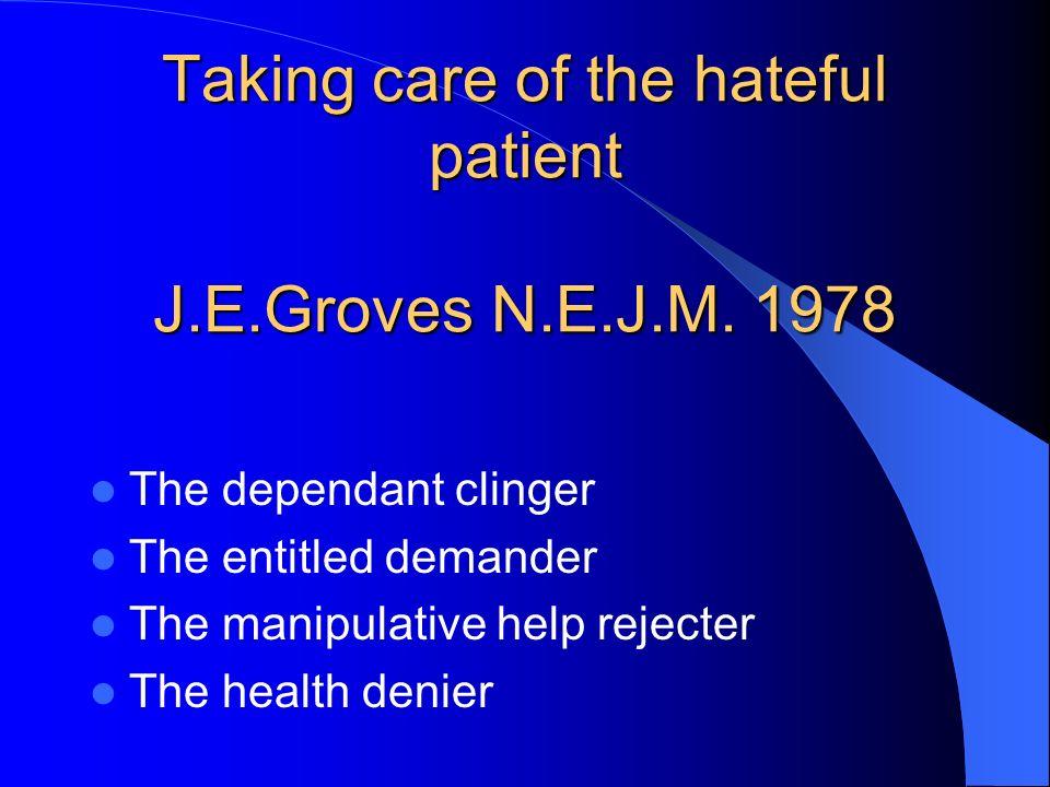 Taking care of the hateful patient J.E.Groves N.E.J.M. 1978 The dependant clinger The entitled demander The manipulative help rejecter The health deni