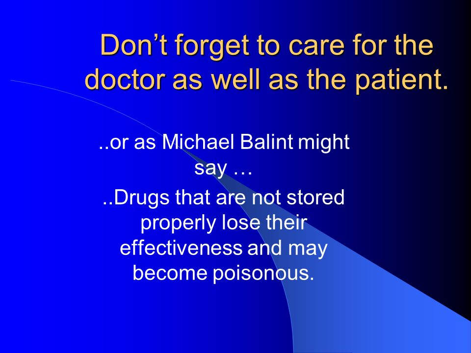 Dont forget to care for the doctor as well as the patient...or as Michael Balint might say …..Drugs that are not stored properly lose their effectiven