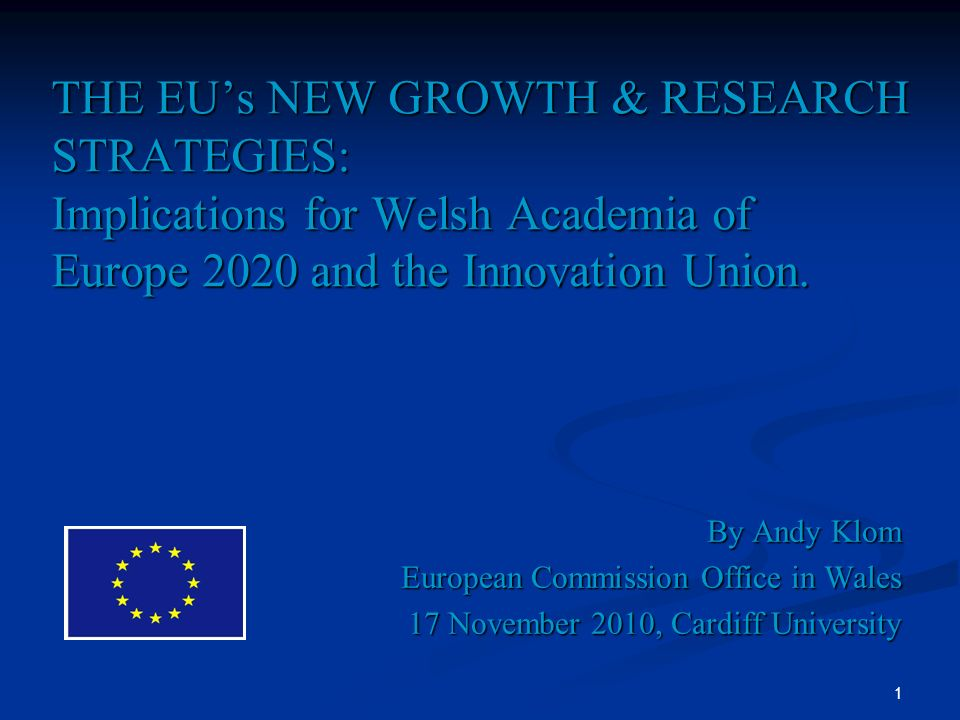 1 THE EUs NEW GROWTH & RESEARCH STRATEGIES: Implications for Welsh Academia of Europe 2020 and the Innovation Union. By Andy Klom European Commission