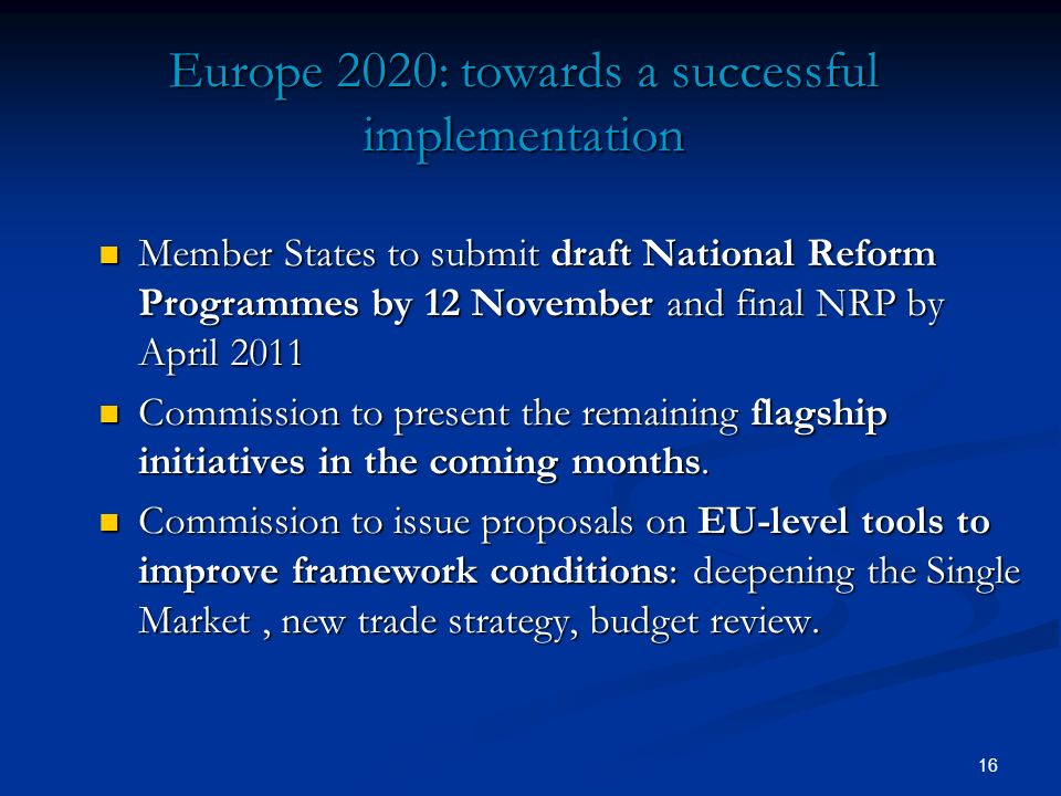 16 Europe 2020: towards a successful implementation Member States to submit draft National Reform Programmes by 12 November and final NRP by April 201