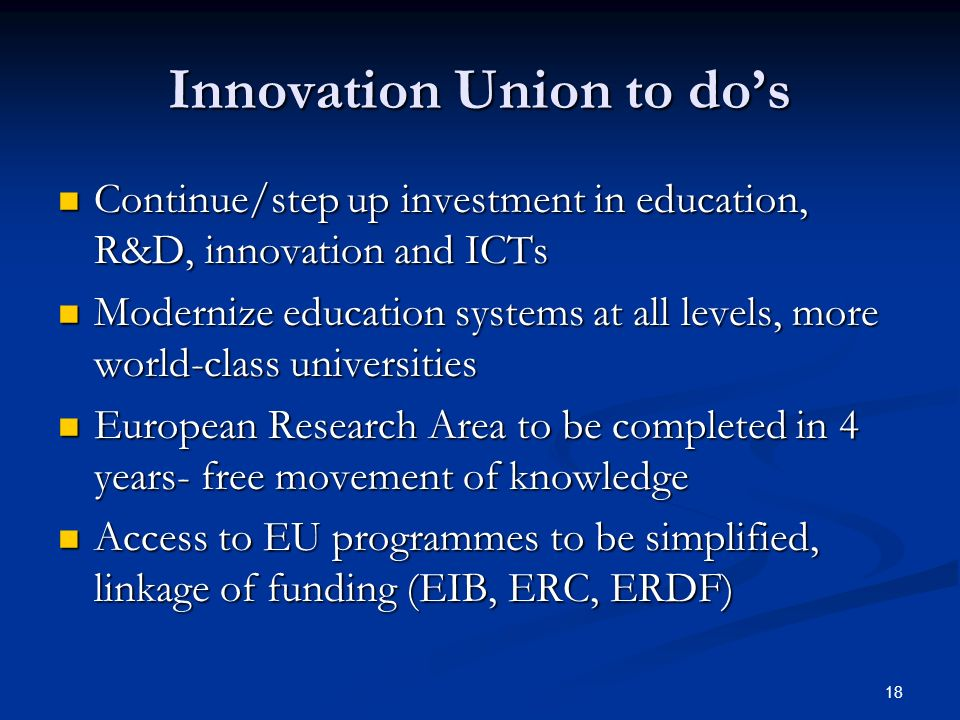 18 Innovation Union to dos Continue/step up investment in education, R&D, innovation and ICTs Continue/step up investment in education, R&D, innovatio