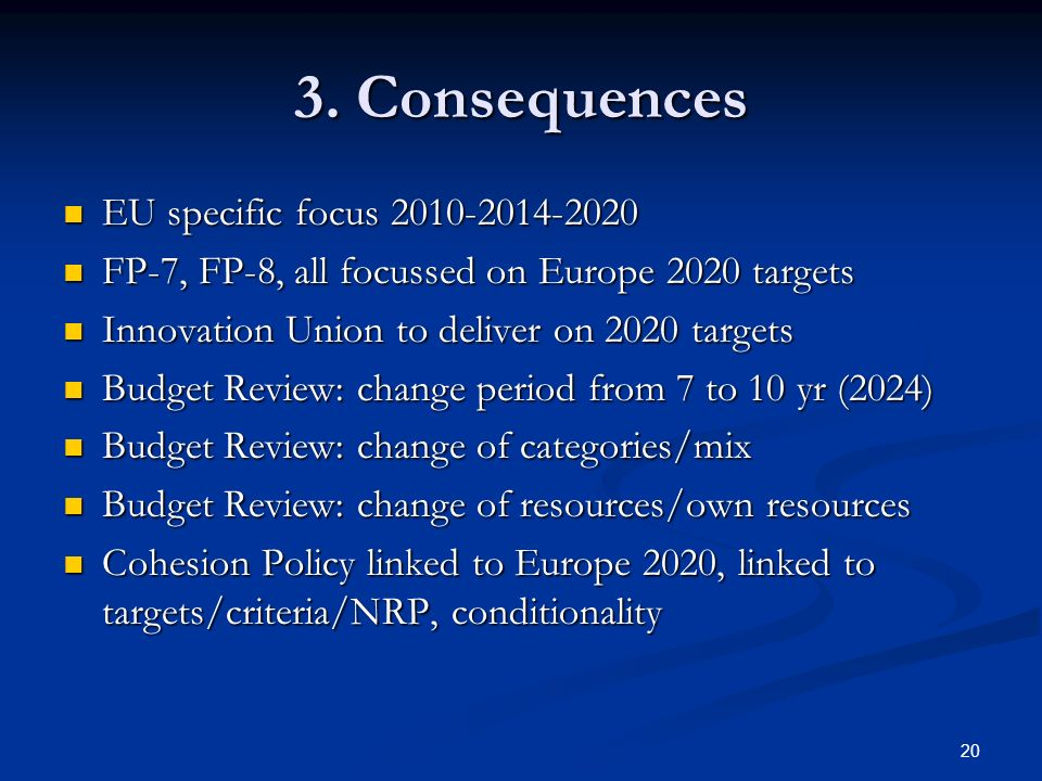 20 3. Consequences EU specific focus 2010-2014-2020 EU specific focus 2010-2014-2020 FP-7, FP-8, all focussed on Europe 2020 targets FP-7, FP-8, all f