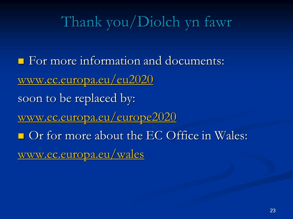 23 Thank you/Diolch yn fawr For more information and documents: For more information and documents: www.ec.europa.eu/eu2020 soon to be replaced by: ww